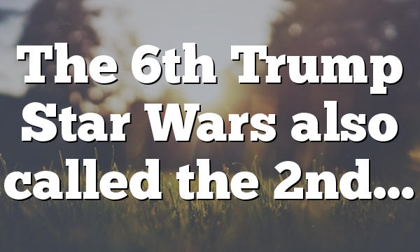 The 6th Trump Star Wars also called the 2nd…