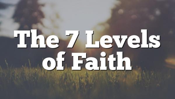 The 7 Levels of Faith