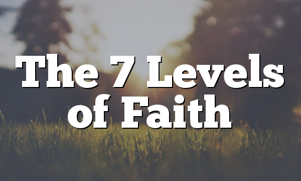 The 7 Levels of Faith