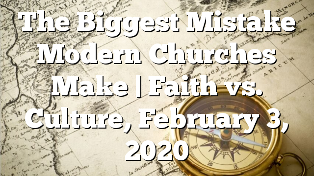 The Biggest Mistake Modern Churches Make   Faith vs. Culture, February 3, 2020