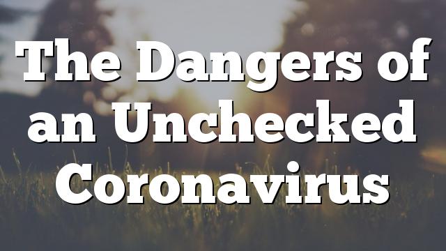 The Dangers of an Unchecked Coronavirus