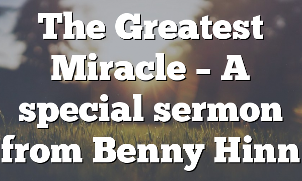 The Greatest Miracle – A special sermon from Benny Hinn