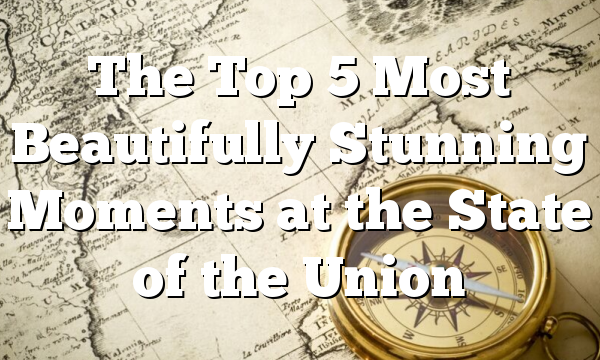 The Top 5 Most Beautifully Stunning Moments at the State of the Union