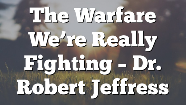 The Warfare We're Really Fighting – Dr. Robert Jeffress