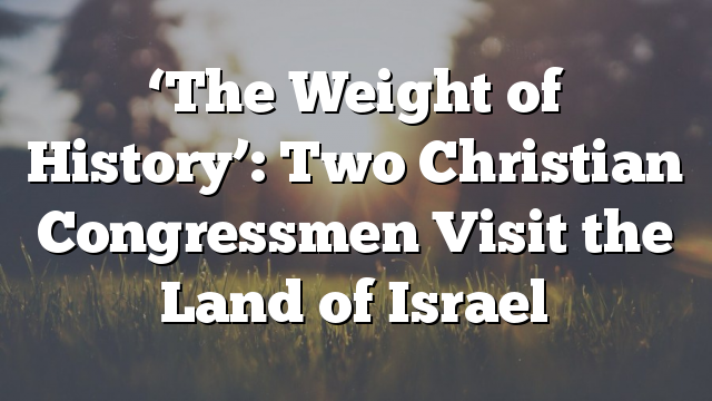 'The Weight of History': Two Christian Congressmen Visit the Land of Israel