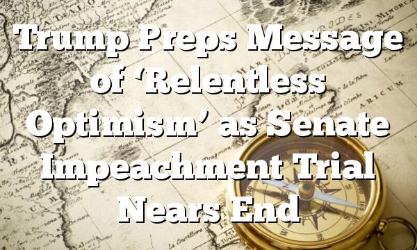 Trump Preps Message of 'Relentless Optimism' as Senate Impeachment Trial Nears End