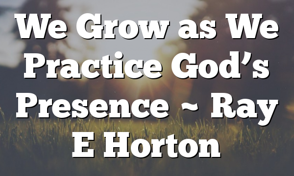We Grow as We Practice God's Presence ~ Ray E Horton