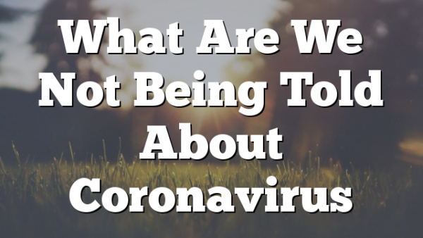 What Are We Not Being Told About Coronavirus