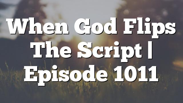 When God Flips The Script | Episode 1011