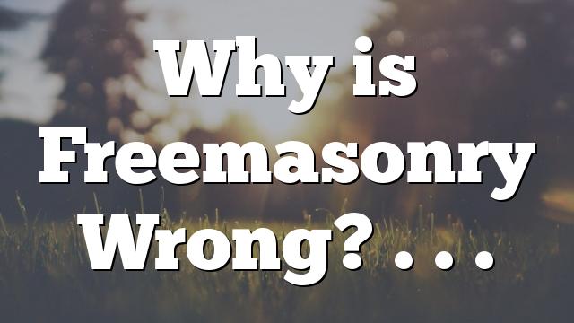 Why is Freemasonry Wrong? . . .