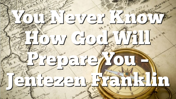 You Never Know How God Will Prepare You – Jentezen Franklin