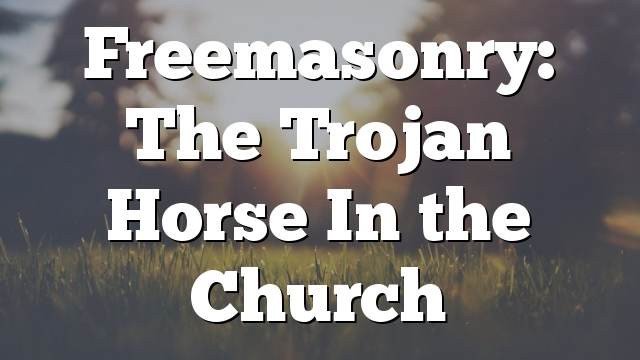 Freemasonry: The Trojan Horse In the Church