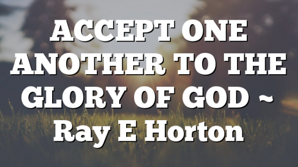ACCEPT ONE ANOTHER TO THE GLORY OF GOD ~ Ray E Horton