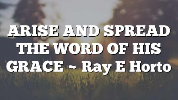 ARISE AND SPREAD THE WORD OF HIS GRACE ~ Ray E Horto