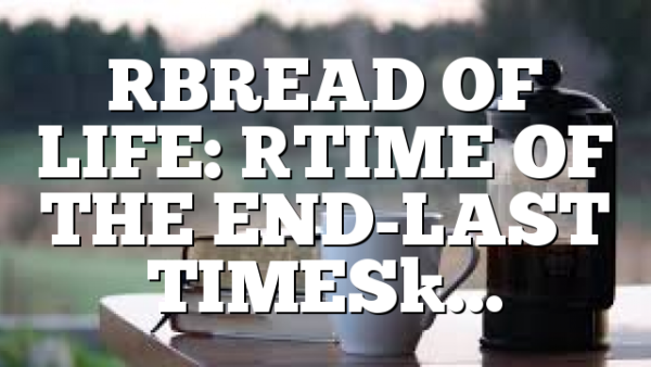[BREAD OF LIFE: [TIME OF THE END-LAST TIMES]…