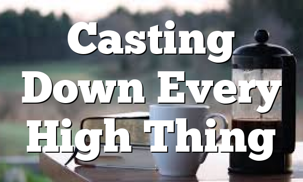 Casting Down Every High Thing