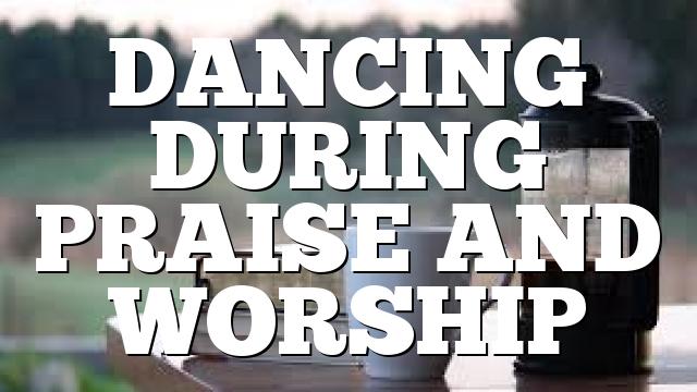 DANCING DURING PRAISE AND WORSHIP