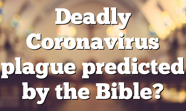 Deadly Coronavirus plague predicted by the Bible?