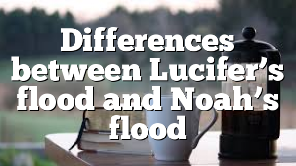 Differences between Lucifer's flood and Noah's flood