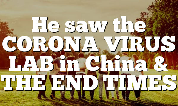 He saw the CORONA VIRUS LAB in China & THE END TIMES