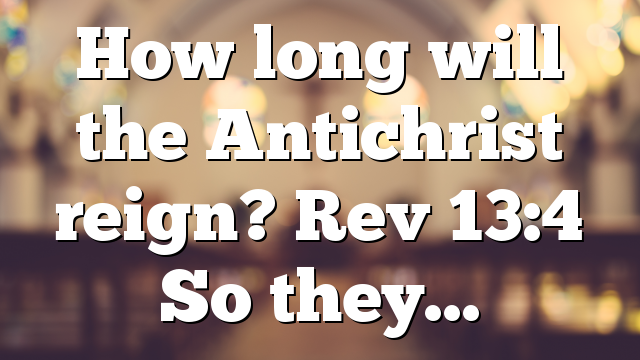 How long will the Antichrist reign? Rev 13:4 So they…