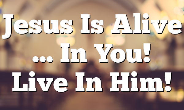 Jesus Is Alive … In You!  Live In Him!
