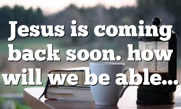Jesus is coming back soon. how will we be able…