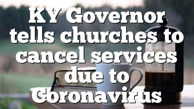 KY Governor tells churches to cancel services due to Coronavirus