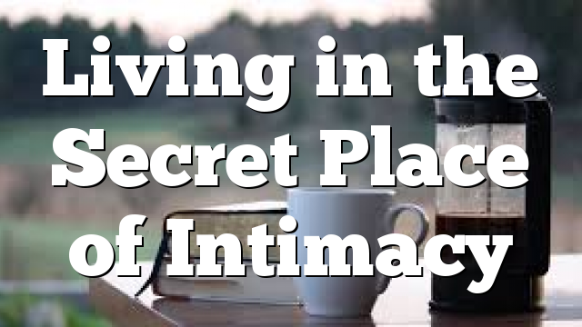 Living in the Secret Place of Intimacy