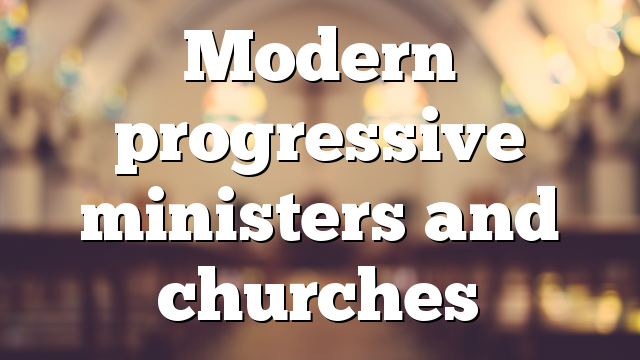 Modern progressive ministers and churches