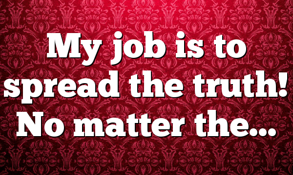 My job is to spread the truth! No matter the…
