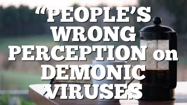 """""""PEOPLE'S WRONG PERCEPTION on DEMONIC VIRUSES"""