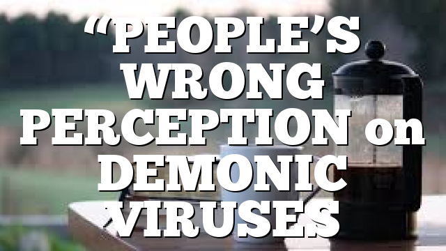 """PEOPLE'S WRONG PERCEPTION on DEMONIC VIRUSES"
