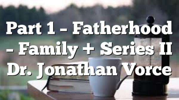 Part 1 – Fatherhood – Family + Series II Dr. Jonathan Vorce