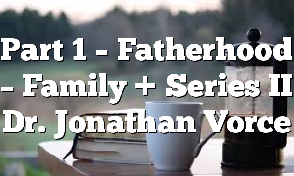 Part 1 – Fatherhood – Family + Series II Dr. Jonathan Vorce