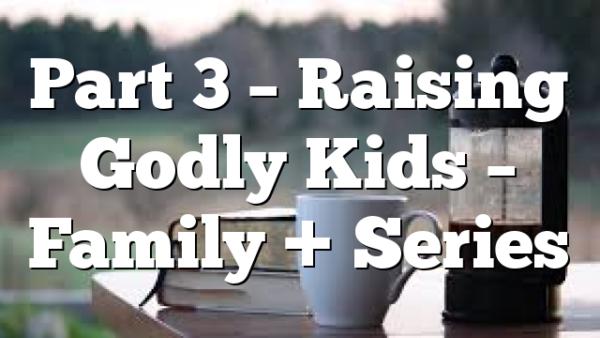Part 3 – Raising Godly Kids – Family + Series