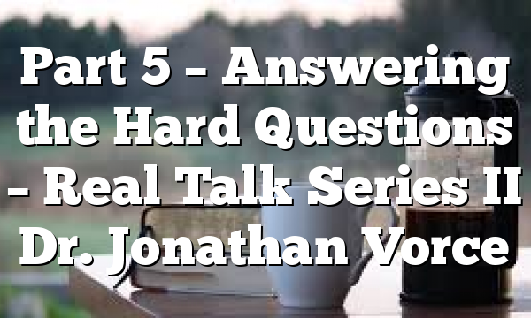 Part 5 – Answering the Hard Questions – Real Talk Series II Dr. Jonathan Vorce