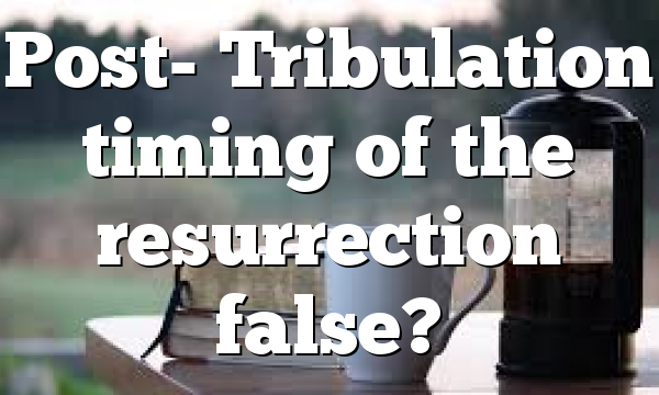Post- Tribulation timing of the resurrection false?