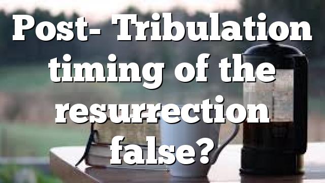 Post- Tribulation timing of the resurrection false?