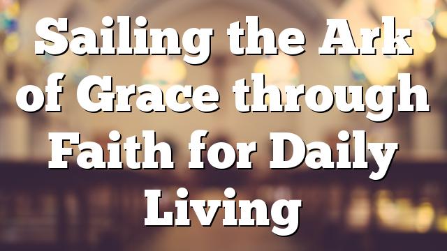 Sailing the Ark of Grace through Faith for Daily Living
