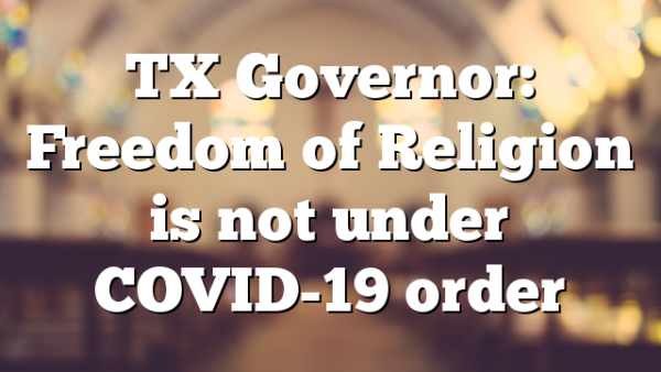 TX Governor: Freedom of Religion is not under COVID-19 order