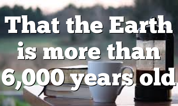 That the Earth is more than 6,000 years old