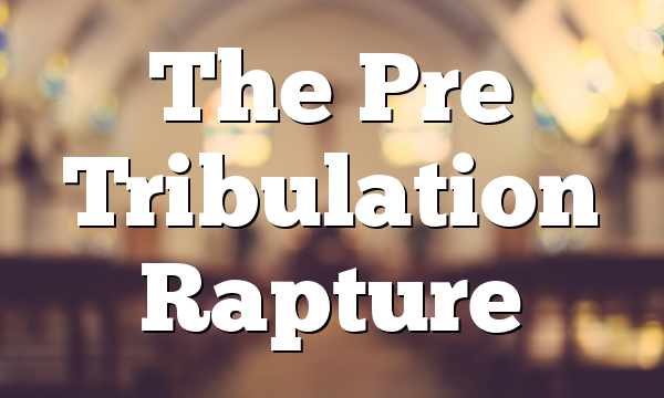 The Pre Tribulation Rapture