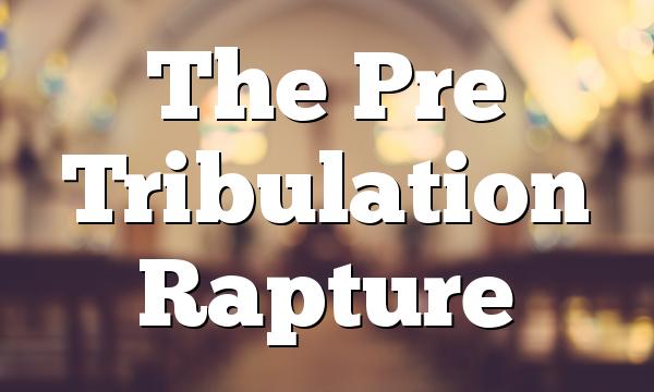 The Pre Tribulation Rapture