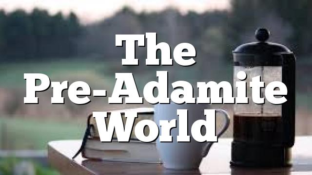 The Pre-Adamite World