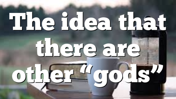 """The idea that there are other """"gods"""""""
