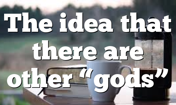 "The idea that there are other ""gods"""