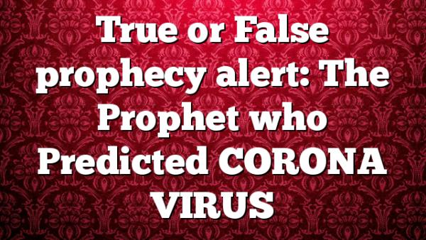 True or False prophecy alert: The Prophet who Predicted CORONA VIRUS