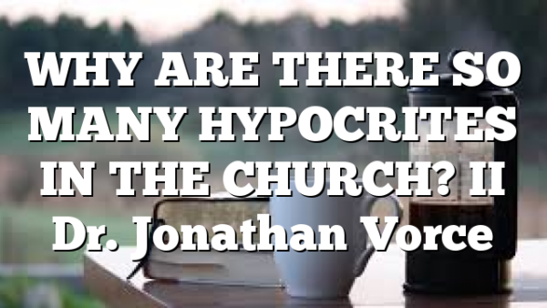 WHY ARE THERE SO MANY HYPOCRITES IN THE CHURCH? II Dr. Jonathan Vorce