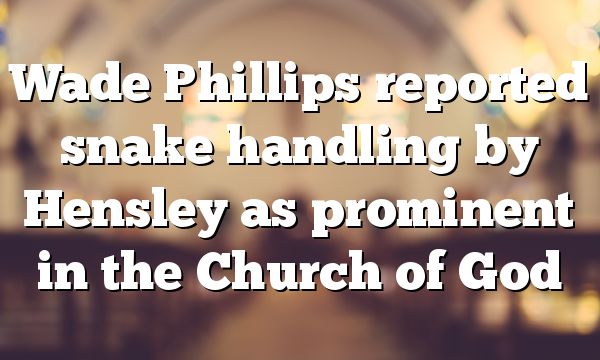 Wade Phillips reported snake handling by Hensley as prominent in the Church of God